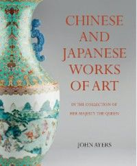 Chinese and Japanse Works of Art in the Collection of Her Majesty The Queen. by John Ayers